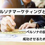 ペルソナマーケティングとは?ペルソナの設定方法|成功させるための戦略