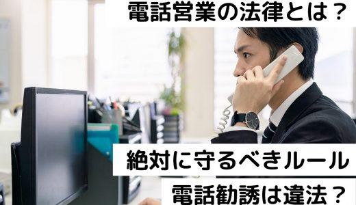 電話営業の法律とは?絶対に守るべきルールと違反するリスク|電話勧誘は違法?